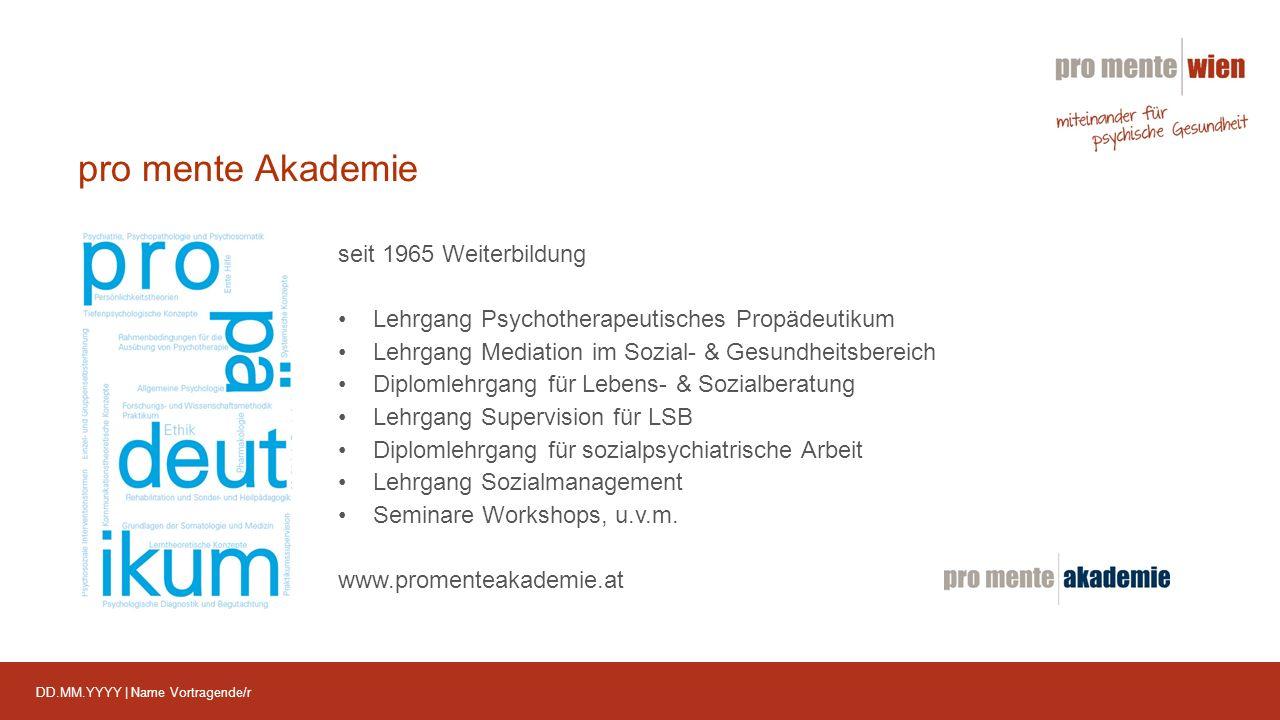 DD.MM.YYYY | Name Vortragende/r pro mente Akademie seit 1965 Weiterbildung Lehrgang Psychotherapeutisches Propädeutikum Lehrgang Mediation im Sozial- & Gesundheitsbereich Diplomlehrgang für Lebens- & Sozialberatung Lehrgang Supervision für LSB Diplomlehrgang für sozialpsychiatrische Arbeit Lehrgang Sozialmanagement Seminare Workshops, u.v.m.