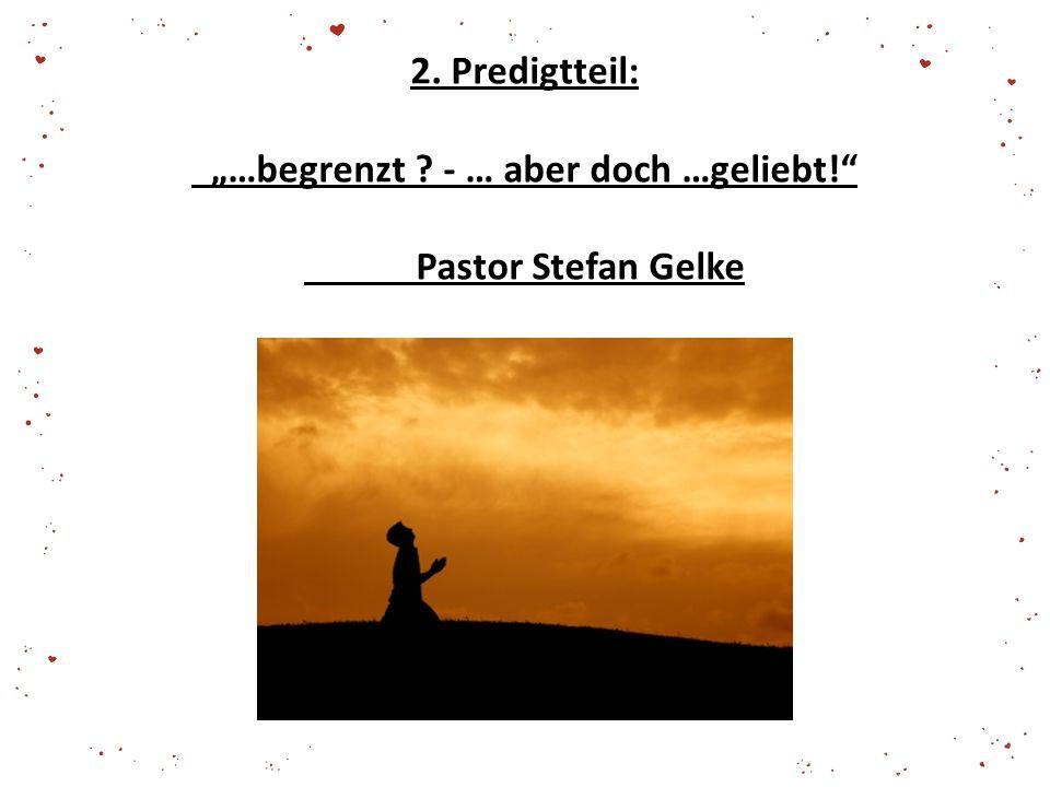 """2. Predigtteil: """"…begrenzt ? - … aber doch …geliebt!"""" Pastor Stefan Gelke"""