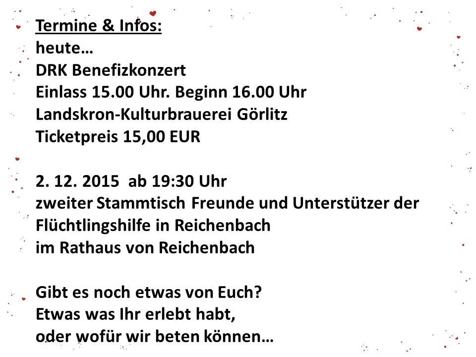 Termine & Infos: heute… DRK Benefizkonzert Einlass 15.00 Uhr. Beginn 16.00 Uhr Landskron-Kulturbrauerei Görlitz Ticketpreis 15,00 EUR 2. 12. 2015 ab 1