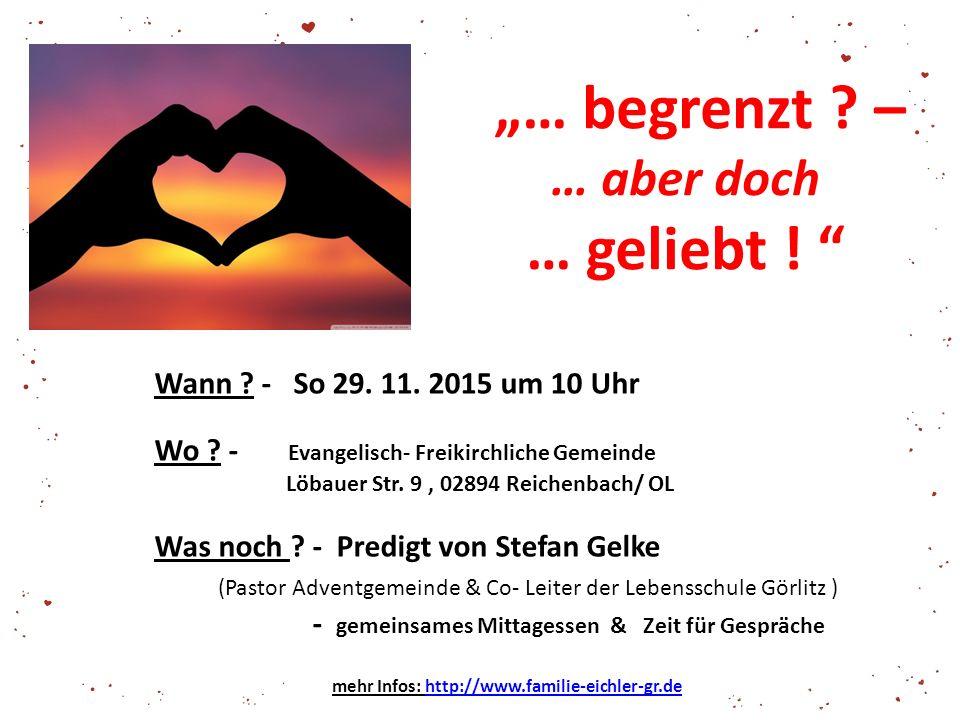 """""""… begrenzt ? – … aber doch … geliebt ! """" Wann ? - So 29. 11. 2015 um 10 Uhr Wo ? - Evangelisch- Freikirchliche Gemeinde Löbauer Str. 9, 02894 Reichen"""