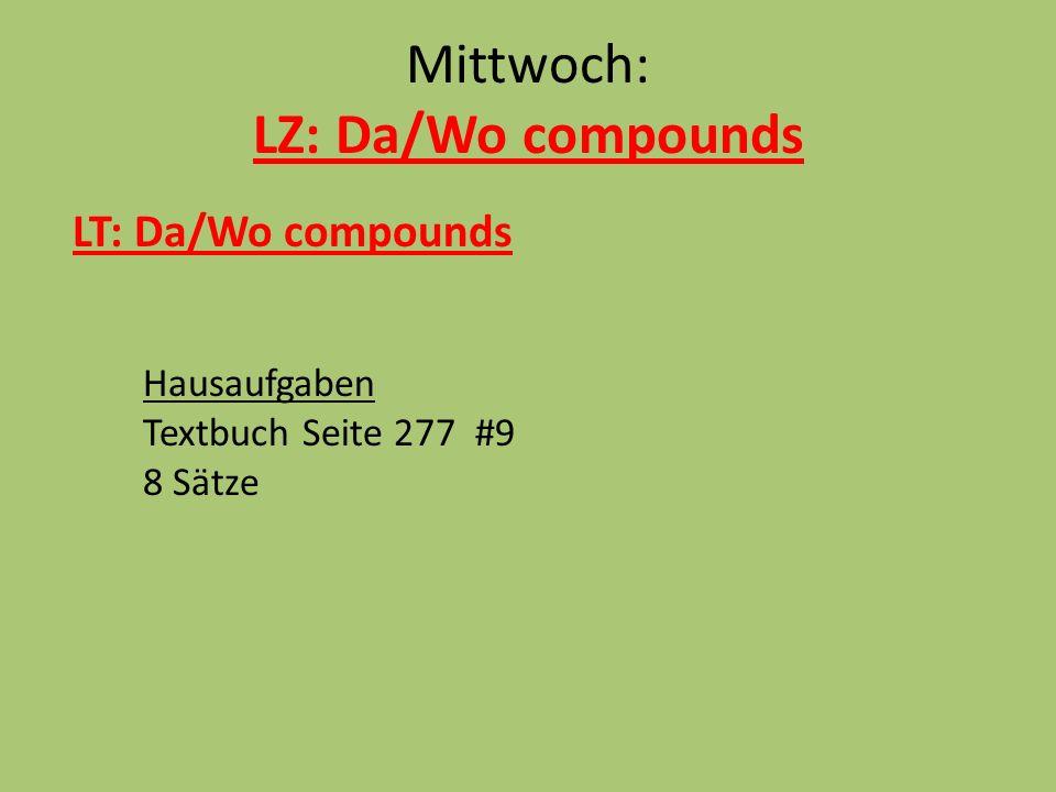Mittwoch: LZ: Da/Wo compounds LT: Da/Wo compounds Hausaufgaben Textbuch Seite 277 #9 8 Sätze