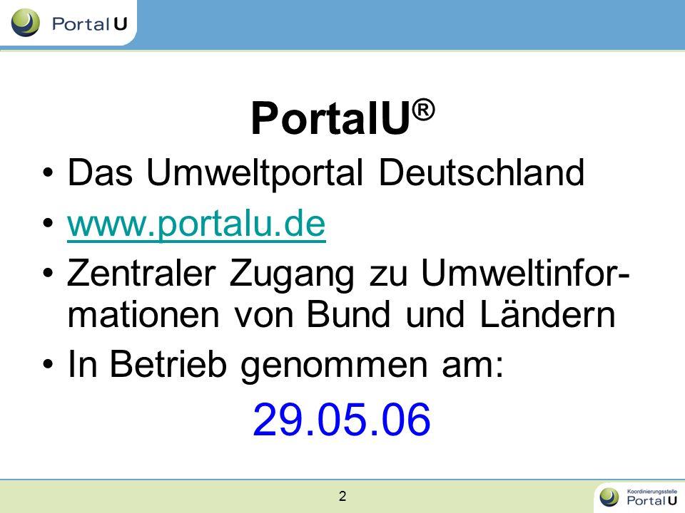 2 PortalU ® Das Umweltportal Deutschland www.portalu.de Zentraler Zugang zu Umweltinfor- mationen von Bund und Ländern In Betrieb genommen am: 29.05.0