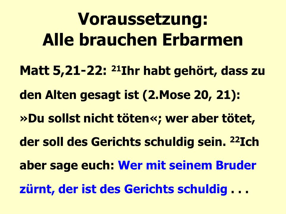 Voraussetzung: Alle brauchen Erbarmen Matt 5,21-22: 21 Ihr habt gehört, dass zu den Alten gesagt ist (2.Mose 20, 21): »Du sollst nicht töten«; wer aber tötet, der soll des Gerichts schuldig sein.