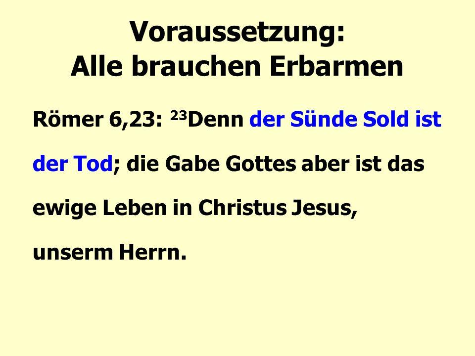 Voraussetzung: Alle brauchen Erbarmen Römer 6,23: 23 Denn der Sünde Sold ist der Tod; die Gabe Gottes aber ist das ewige Leben in Christus Jesus, unserm Herrn.