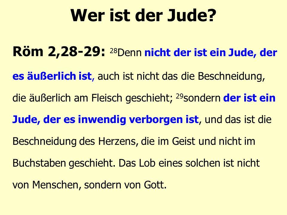 Röm 2,28-29: 28 Denn nicht der ist ein Jude, der es äußerlich ist, auch ist nicht das die Beschneidung, die äußerlich am Fleisch geschieht; 29 sondern der ist ein Jude, der es inwendig verborgen ist, und das ist die Beschneidung des Herzens, die im Geist und nicht im Buchstaben geschieht.