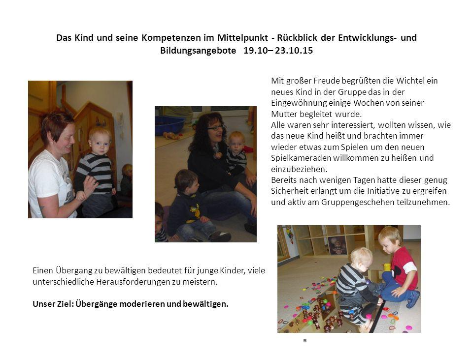 Das Kind und seine Kompetenzen im Mittelpunkt - Rückblick der Entwicklungs- und Bildungsangebote 19.10– 23.10.15 Mit großer Freude begrüßten die Wicht