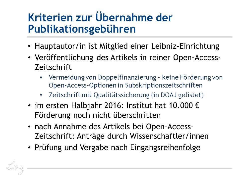 Kriterien zur Übernahme der Publikationsgebühren Hauptautor/in ist Mitglied einer Leibniz-Einrichtung Veröffentlichung des Artikels in reiner Open-Access- Zeitschrift Vermeidung von Doppelfinanzierung – keine Förderung von Open-Access-Optionen in Subskriptionszeitschriften Zeitschrift mit Qualitätssicherung (in DOAJ gelistet) im ersten Halbjahr 2016: Institut hat 10.000 € Förderung noch nicht überschritten nach Annahme des Artikels bei Open-Access- Zeitschrift: Anträge durch Wissenschaftler/innen Prüfung und Vergabe nach Eingangsreihenfolge
