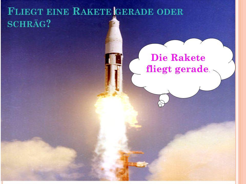 Die Rakete fliegt gerade. F LIEGT EINE R AKETE GERADE ODER SCHRÄG