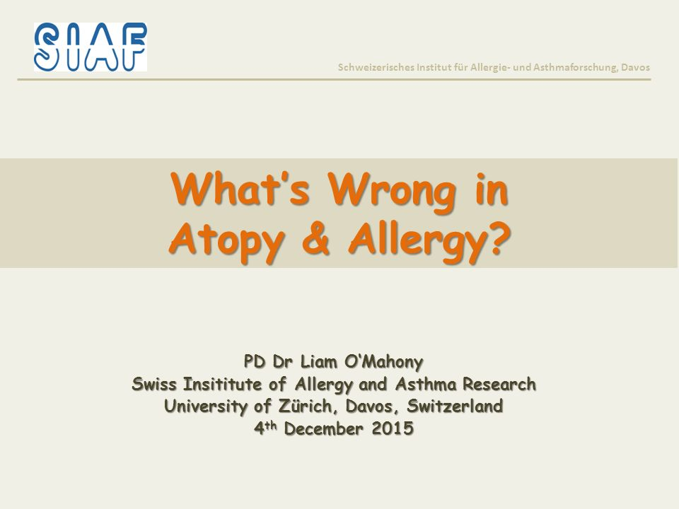 What's Wrong in Atopy & Allergy? Schweizerisches Institut für Allergie- und Asthmaforschung, Davos PD Dr Liam O'Mahony Swiss Insititute of Allergy and