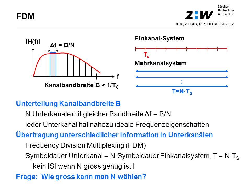FDM NTM, 2006/03, Rur, OFDM / ADSL, 2 Unterteilung Kanalbandbreite B N Unterkanäle mit gleicher Bandbreite Δf = B/N jeder Unterkanal hat nahezu ideale Frequenzeigenschaften Übertragung unterschiedlicher Information in Unterkanälen Frequency Division Multiplexing (FDM) Symboldauer Unterkanal = N∙Symboldauer Einkanalsystem, T = N∙T S kein ISI wenn N gross genug ist .