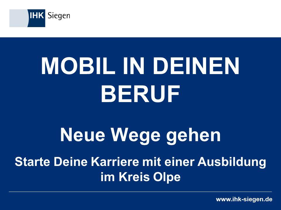 www.ihk-siegen.de MOBIL IN DEINEN BERUF Neue Wege gehen Starte Deine Karriere mit einer Ausbildung im Kreis Olpe