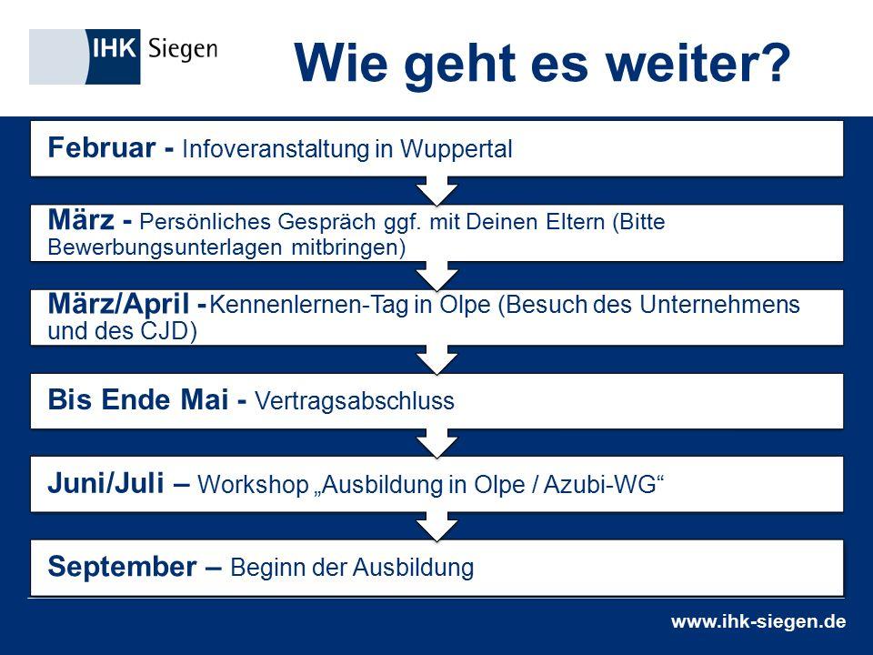 """www.ihk-siegen.de Wie geht es weiter? September – Beginn der Ausbildung Juni/Juli – Workshop """"Ausbildung in Olpe / Azubi-WG"""" Bis Ende Mai - Vertragsab"""