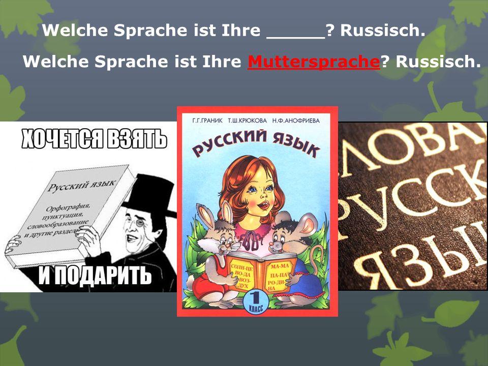 Welche Sprache ist Ihre _____? Russisch. Welche Sprache ist Ihre Muttersprache? Russisch.