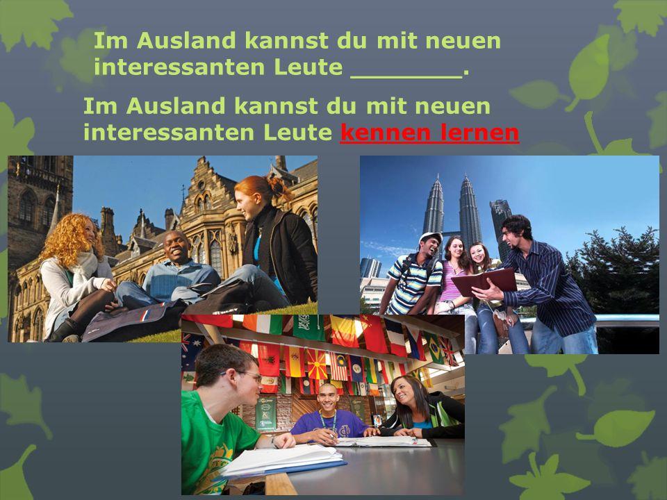Im Ausland kannst du mit neuen interessanten Leute _______. Im Ausland kannst du mit neuen interessanten Leute kennen lernen