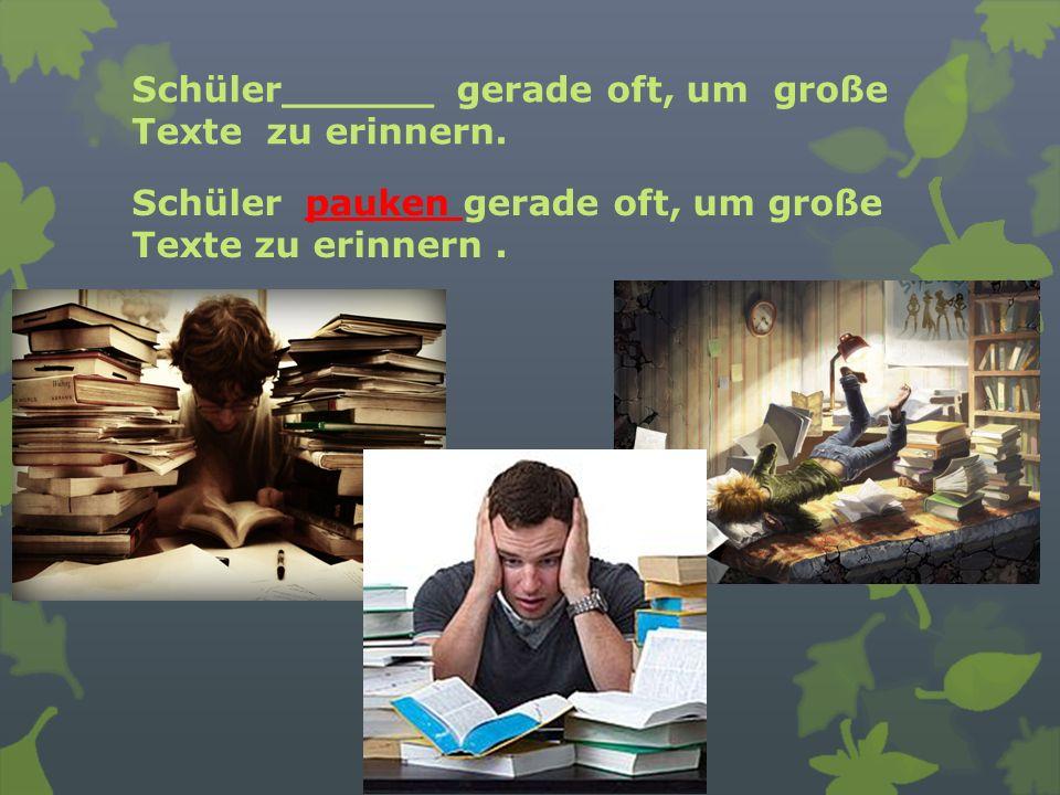 Schüler______ gerade oft, um große Texte zu erinnern. Schüler pauken gerade oft, um große Texte zu erinnern.
