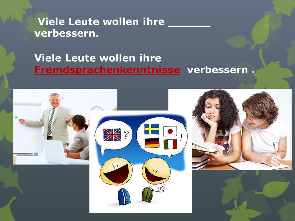 Viele Leute wollen ihre ______ verbessern. Viele Leute wollen ihre Fremdsprachenkenntnisse verbessern.