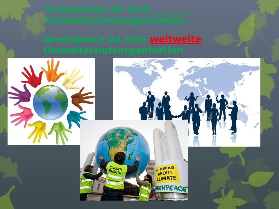 Greenpeace ist eine_______ Umweltschutzorganisation Greenpeace ist eine weltweite Umweltschutzorganisation