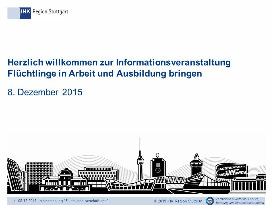 Zertifizierte Qualität bei Service, Beratung und Interessenvertretung © 2015 IHK Region Stuttgart Herzlich willkommen zur Informationsveranstaltung Flüchtlinge in Arbeit und Ausbildung bringen 8.