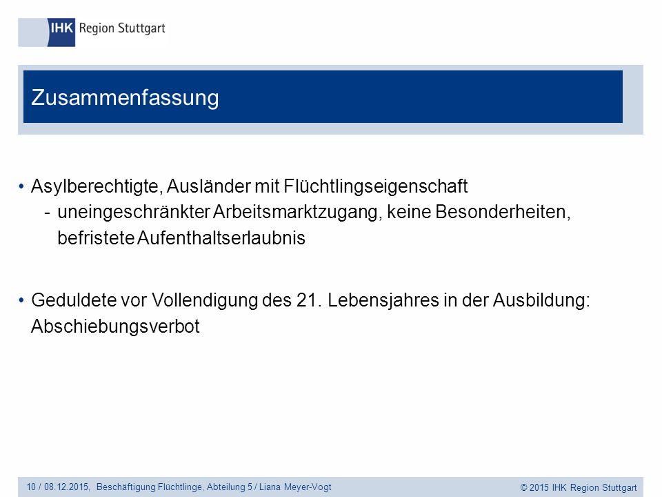 © 2015 IHK Region Stuttgart Asylberechtigte, Ausländer mit Flüchtlingseigenschaft -uneingeschränkter Arbeitsmarktzugang, keine Besonderheiten, befristete Aufenthaltserlaubnis Geduldete vor Vollendigung des 21.