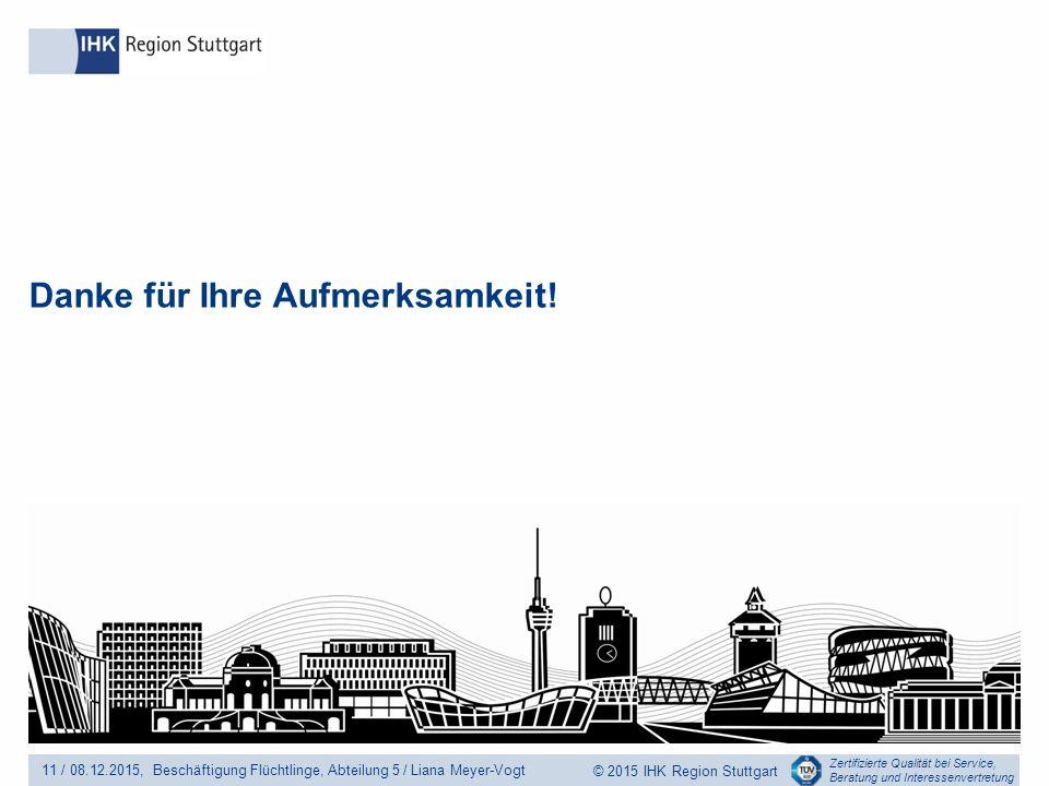 Zertifizierte Qualität bei Service, Beratung und Interessenvertretung © 2015 IHK Region Stuttgart Danke für Ihre Aufmerksamkeit.