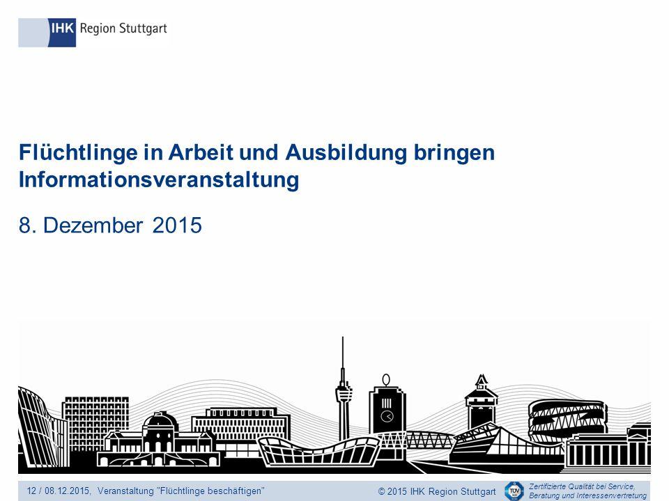 Zertifizierte Qualität bei Service, Beratung und Interessenvertretung © 2015 IHK Region Stuttgart Flüchtlinge in Arbeit und Ausbildung bringen Informationsveranstaltung 8.