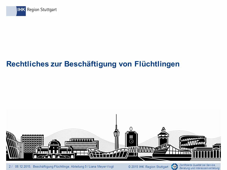 Zertifizierte Qualität bei Service, Beratung und Interessenvertretung © 2015 IHK Region Stuttgart Rechtliches zur Beschäftigung von Flüchtlingen 2 /Beschäftigung Flüchtlinge, Abteilung 5 / Liana Meyer-Vogt08.12.2015,