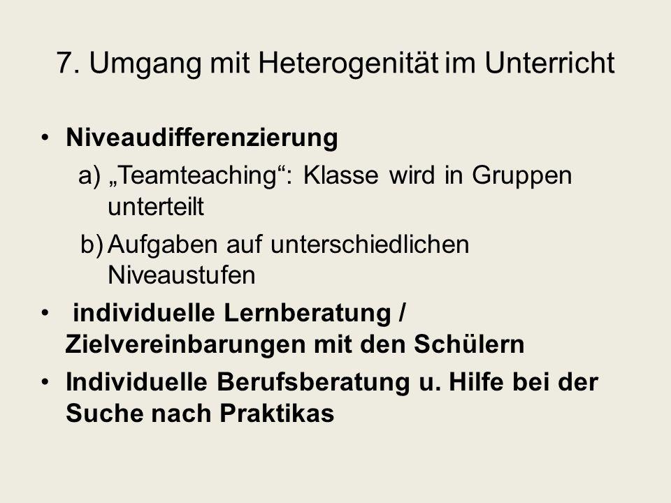 """7. Umgang mit Heterogenität im Unterricht Niveaudifferenzierung a) """"Teamteaching"""": Klasse wird in Gruppen unterteilt b)Aufgaben auf unterschiedlichen"""