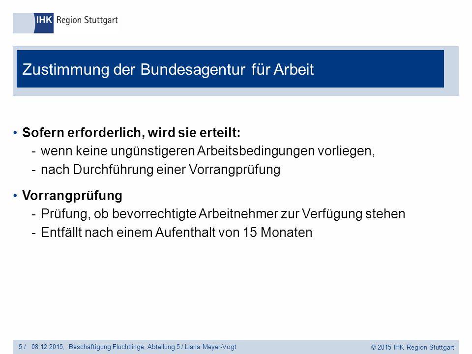 © 2015 IHK Region Stuttgart Sofern erforderlich, wird sie erteilt: -wenn keine ungünstigeren Arbeitsbedingungen vorliegen, -nach Durchführung einer Vorrangprüfung Vorrangprüfung -Prüfung, ob bevorrechtigte Arbeitnehmer zur Verfügung stehen -Entfällt nach einem Aufenthalt von 15 Monaten Zustimmung der Bundesagentur für Arbeit 5 /Beschäftigung Flüchtlinge, Abteilung 5 / Liana Meyer-Vogt08.12.2015,