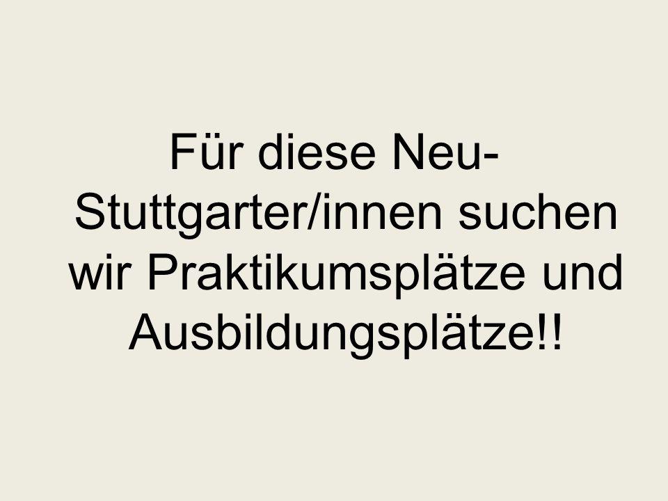 Für diese Neu- Stuttgarter/innen suchen wir Praktikumsplätze und Ausbildungsplätze!!