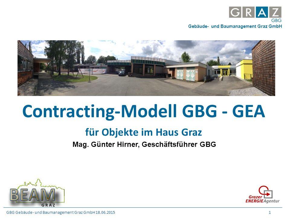 GBG Gebäude- und Baumanagement Graz GmbH 18.06.2015 1 Contracting-Modell GBG - GEA für Objekte im Haus Graz Mag. Günter Hirner, Geschäftsführer GBG Ge