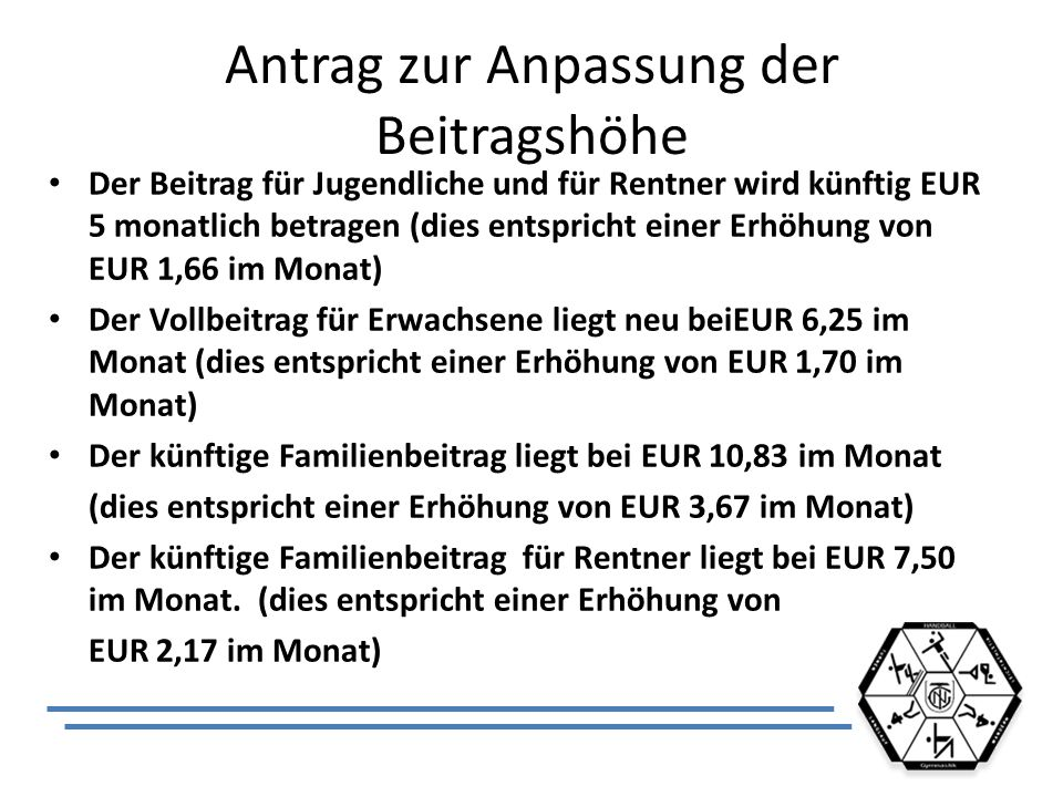 Antrag zur Anpassung der Beitragshöhe Der Beitrag für Jugendliche und für Rentner wird künftig EUR 5 monatlich betragen (dies entspricht einer Erhöhung von EUR 1,66 im Monat) Der Vollbeitrag für Erwachsene liegt neu beiEUR 6,25 im Monat (dies entspricht einer Erhöhung von EUR 1,70 im Monat) Der künftige Familienbeitrag liegt bei EUR 10,83 im Monat (dies entspricht einer Erhöhung von EUR 3,67 im Monat) Der künftige Familienbeitrag für Rentner liegt bei EUR 7,50 im Monat.