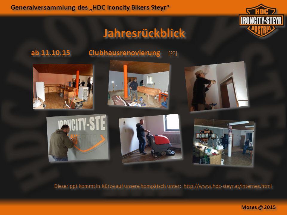 """Generalversammlung des """"HDC Ironcity Bikers Steyr Moses @ 2015 ab 11.10.15Clubhausrenovierung [ ] Jahresrückblick Dieser ppt kommt in Kürze auf unsere hompätsch unter: http://www.hdc-steyr.at/internes.html"""
