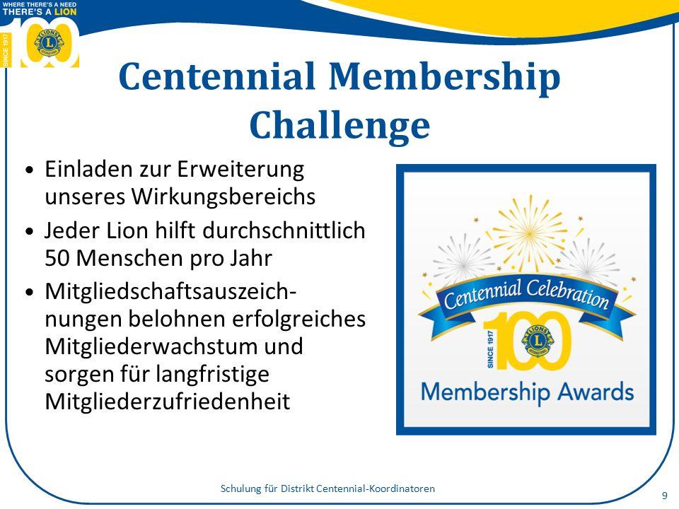 Centennial Membership Challenge Einladen zur Erweiterung unseres Wirkungsbereichs Jeder Lion hilft durchschnittlich 50 Menschen pro Jahr Mitgliedschaftsauszeich- nungen belohnen erfolgreiches Mitgliederwachstum und sorgen für langfristige Mitgliederzufriedenheit 9 Schulung für Distrikt Centennial-Koordinatoren