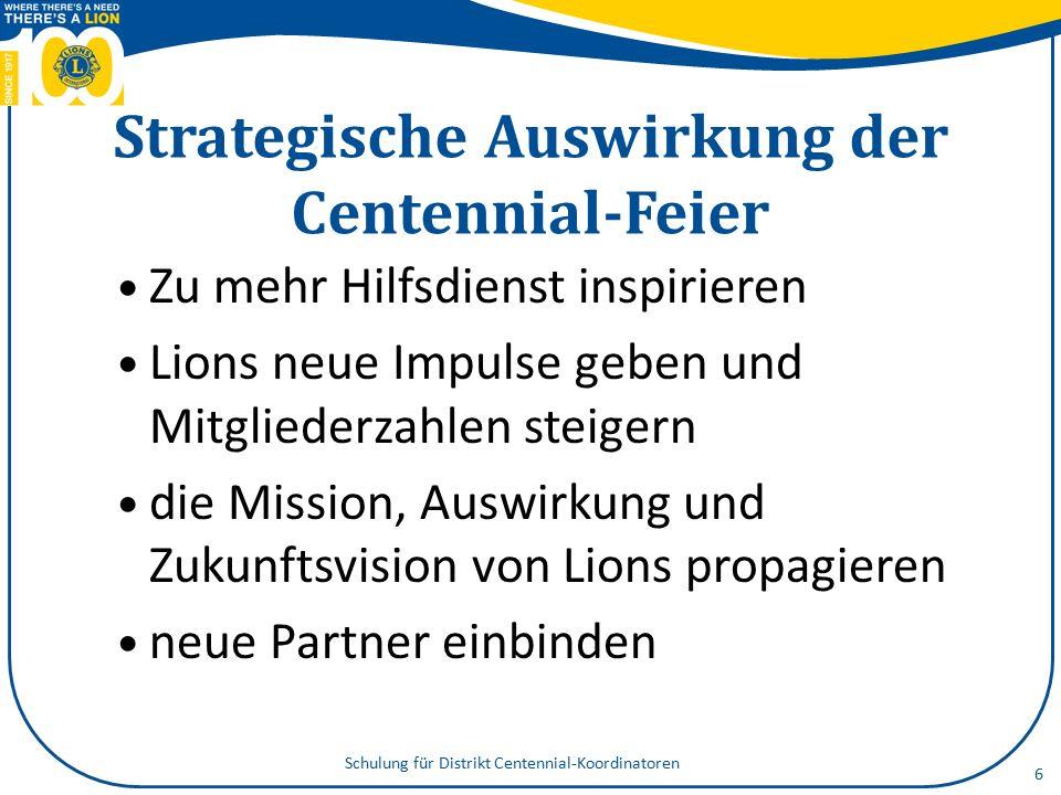 Strategische Auswirkung der Centennial-Feier Zu mehr Hilfsdienst inspirieren Lions neue Impulse geben und Mitgliederzahlen steigern die Mission, Auswirkung und Zukunftsvision von Lions propagieren neue Partner einbinden Schulung für Distrikt Centennial-Koordinatoren 6