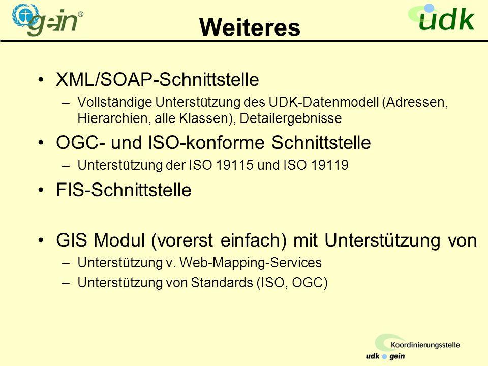 Weiteres XML/SOAP-Schnittstelle –Vollständige Unterstützung des UDK-Datenmodell (Adressen, Hierarchien, alle Klassen), Detailergebnisse OGC- und ISO-konforme Schnittstelle –Unterstützung der ISO 19115 und ISO 19119 FIS-Schnittstelle GIS Modul (vorerst einfach) mit Unterstützung von –Unterstützung v.