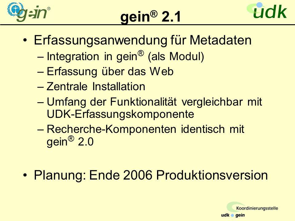 gein ® 2.1 Erfassungsanwendung für Metadaten –Integration in gein ® (als Modul) –Erfassung über das Web –Zentrale Installation –Umfang der Funktionalität vergleichbar mit UDK-Erfassungskomponente –Recherche-Komponenten identisch mit gein ® 2.0 Planung: Ende 2006 Produktionsversion