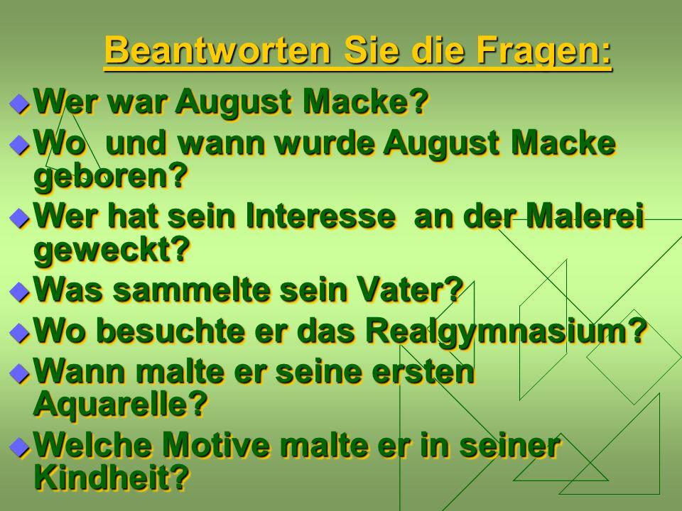 Beantworten Sie die Fragen:  Wer war August Macke?  Wo und wann wurde August Macke geboren?  Wer hat sein Interesse an der Malerei geweckt?  Was s
