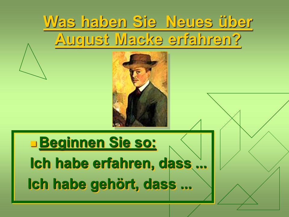 Was haben Sie Neues über August Macke erfahren? Beginnen Sie so: Beginnen Sie so: Ich habe erfahren, dass... Ich habe gehört, dass... Ich habe gehört,