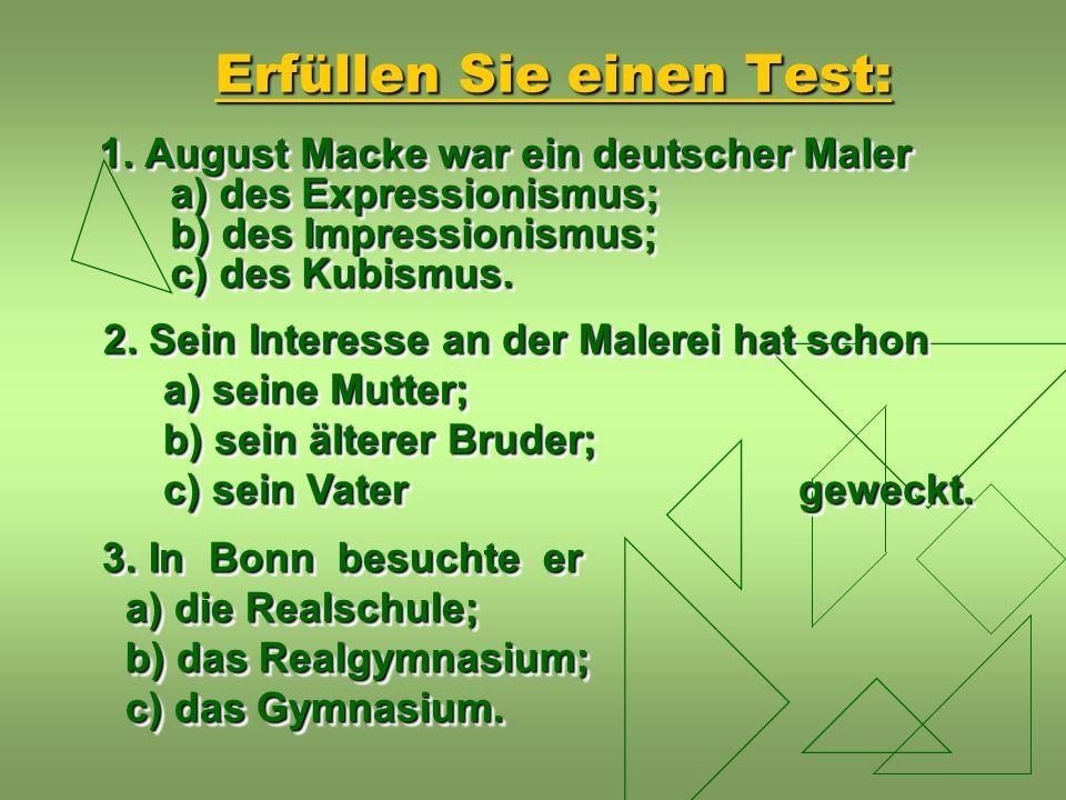 Erfüllen Sie einen Test: 1. August Macke war ein deutscher Maler a) des Expressionismus; b) des Impressionismus; c) des Kubismus. 2. Sein Interesse an