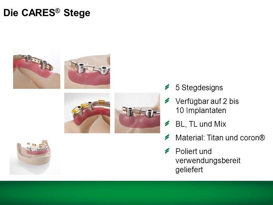 5 Stegdesigns Verfügbar auf 2 bis 10 Implantaten BL, TL und Mix Material: Titan und coron® Poliert und verwendungsbereit geliefert Die CARES ® Stege