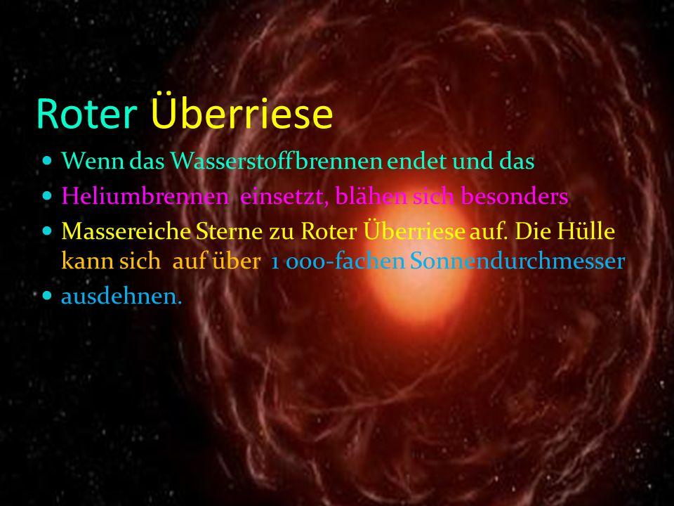 Roter Überriese Wenn das Wasserstoffbrennen endet und das Heliumbrennen einsetzt, blähen sich besonders Massereiche Sterne zu Roter Überriese auf. Die