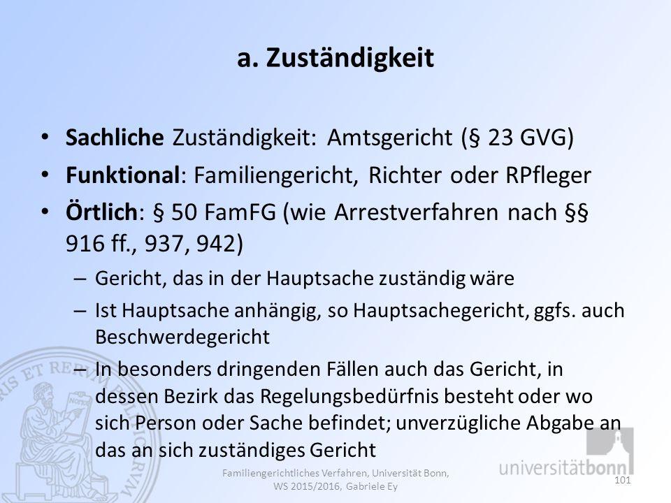 a. Zuständigkeit Sachliche Zuständigkeit: Amtsgericht (§ 23 GVG) Funktional: Familiengericht, Richter oder RPfleger Örtlich: § 50 FamFG (wie Arrestver