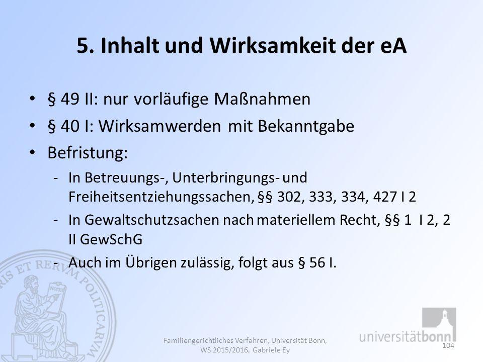 5. Inhalt und Wirksamkeit der eA § 49 II: nur vorläufige Maßnahmen § 40 I: Wirksamwerden mit Bekanntgabe Befristung: -In Betreuungs-, Unterbringungs-