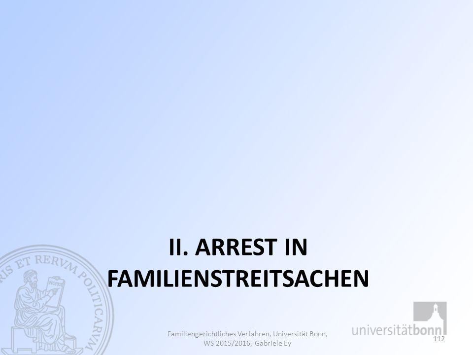 II. ARREST IN FAMILIENSTREITSACHEN Familiengerichtliches Verfahren, Universität Bonn, WS 2015/2016, Gabriele Ey 112