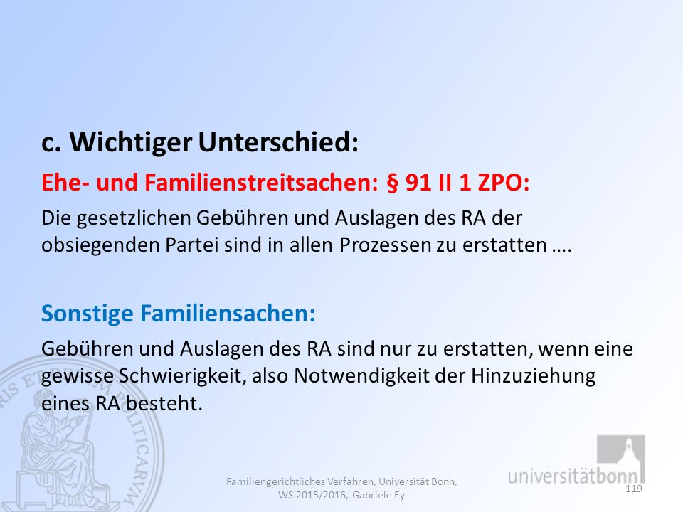 c. Wichtiger Unterschied: Ehe- und Familienstreitsachen: § 91 II 1 ZPO: Die gesetzlichen Gebühren und Auslagen des RA der obsiegenden Partei sind in a