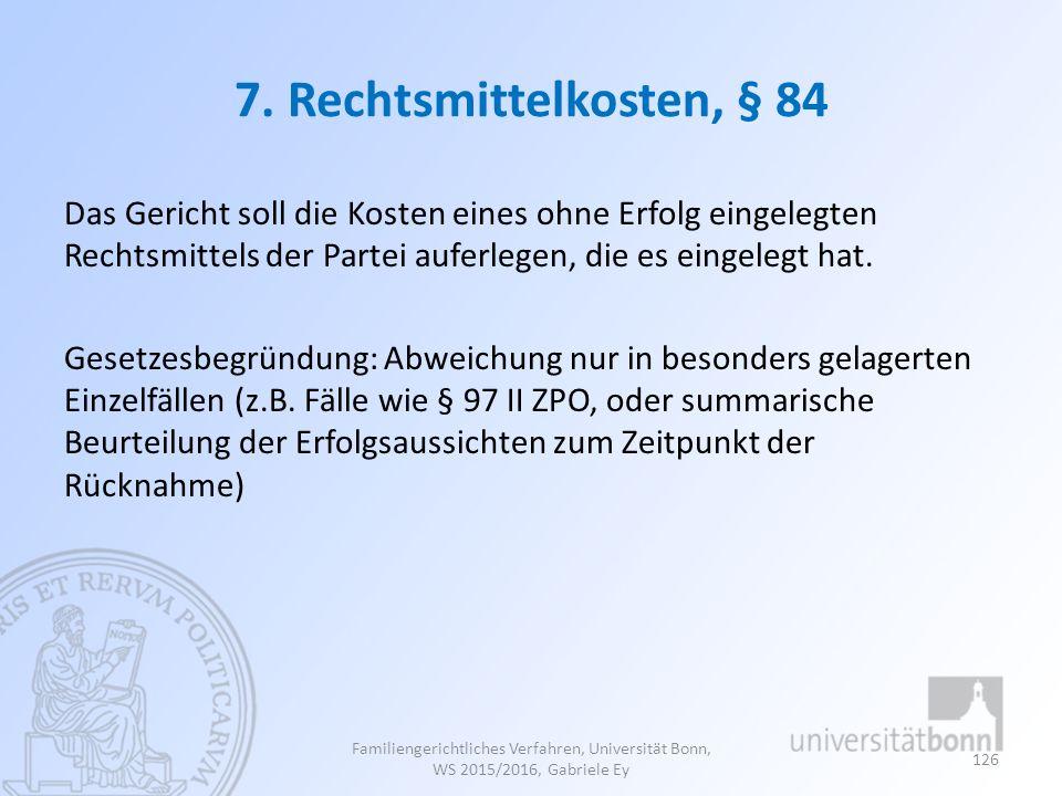 7. Rechtsmittelkosten, § 84 Das Gericht soll die Kosten eines ohne Erfolg eingelegten Rechtsmittels der Partei auferlegen, die es eingelegt hat. Geset