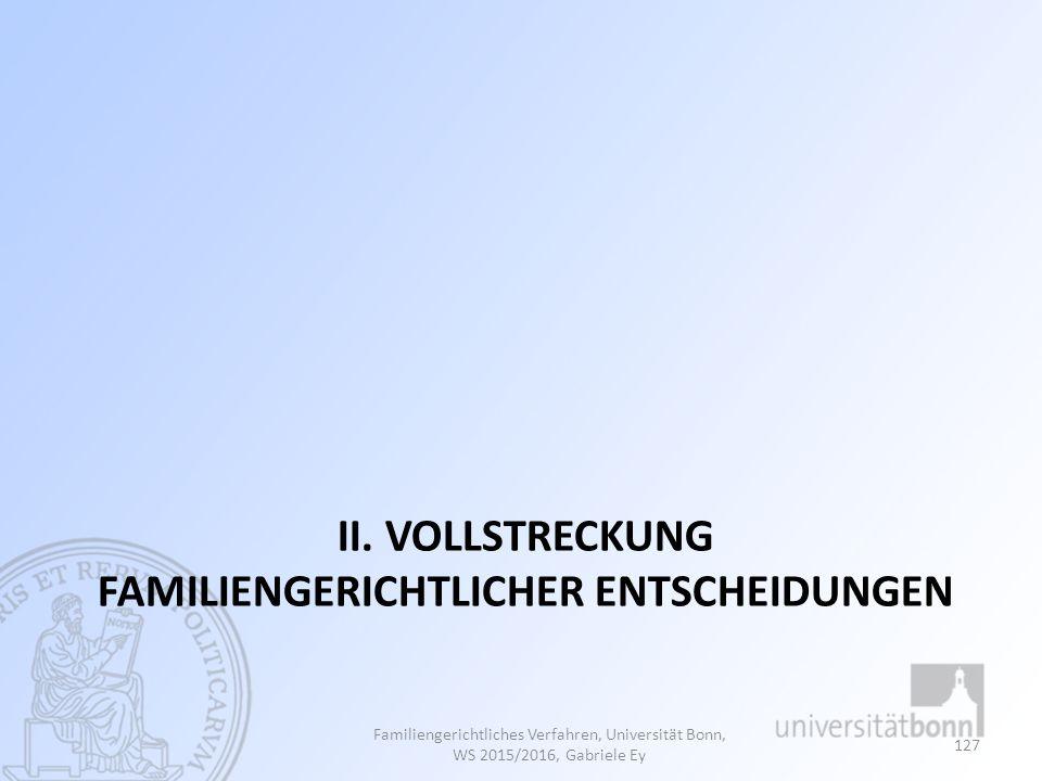 II. VOLLSTRECKUNG FAMILIENGERICHTLICHER ENTSCHEIDUNGEN Familiengerichtliches Verfahren, Universität Bonn, WS 2015/2016, Gabriele Ey 127