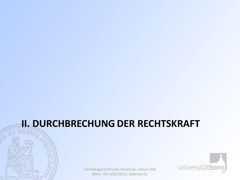 II. DURCHBRECHUNG DER RECHTSKRAFT Familiengerichtliches Verfahren, Universität Bonn, WS 2012/2013, Gabriele Ey 17