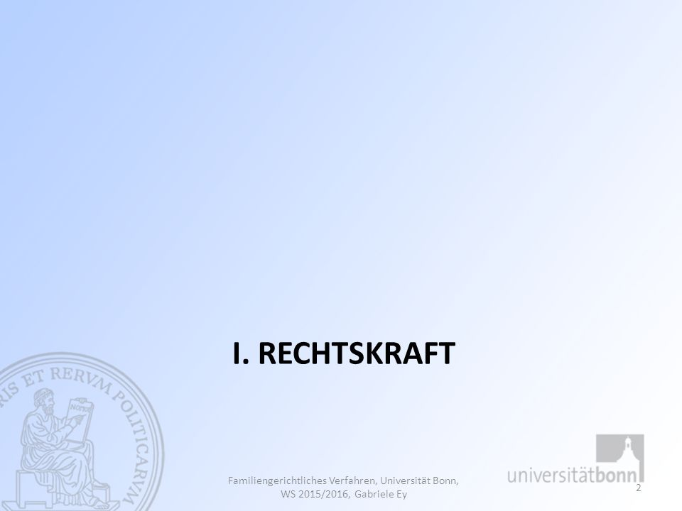 I. RECHTSKRAFT Familiengerichtliches Verfahren, Universität Bonn, WS 2015/2016, Gabriele Ey 2
