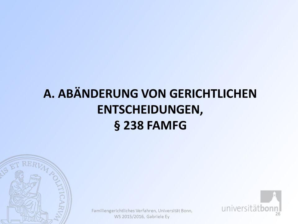 A. ABÄNDERUNG VON GERICHTLICHEN ENTSCHEIDUNGEN, § 238 FAMFG Familiengerichtliches Verfahren, Universität Bonn, WS 2015/2016, Gabriele Ey 26